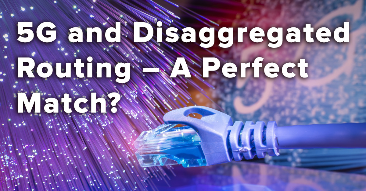 5G and Disaggregated Routing – A Perfect Match
