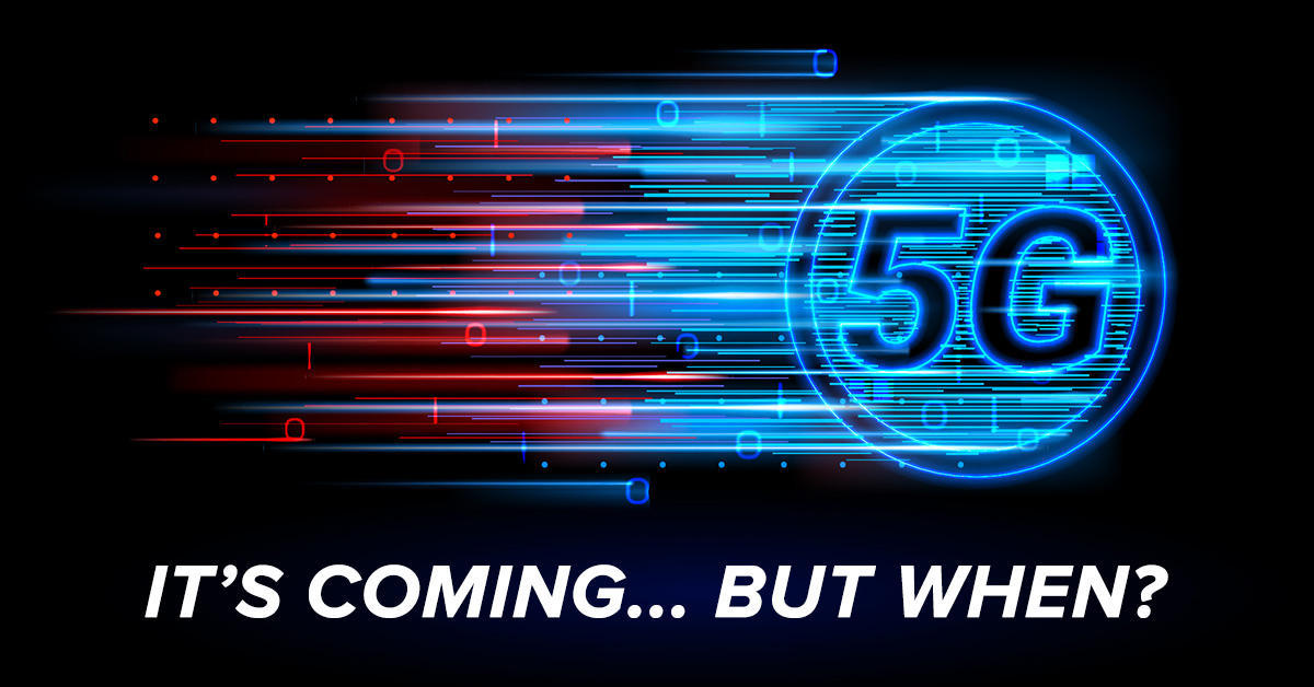 Get Ready, 5G Is Coming – but Perhaps Not as Fast as You Think